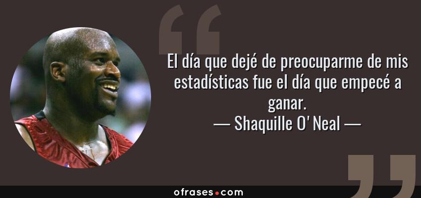 Frases de Shaquille O'Neal - El día que dejé de preocuparme de mis estadísticas fue el día que empecé a ganar.