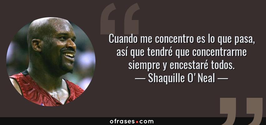 Frases de Shaquille O'Neal - Cuando me concentro es lo que pasa, así que tendré que concentrarme siempre y encestaré todos.