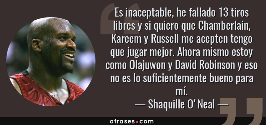 Frases de Shaquille O'Neal - Es inaceptable, he fallado 13 tiros libres y si quiero que Chamberlain, Kareem y Russell me acepten tengo que jugar mejor. Ahora mismo estoy como Olajuwon y David Robinson y eso no es lo suficientemente bueno para mí.