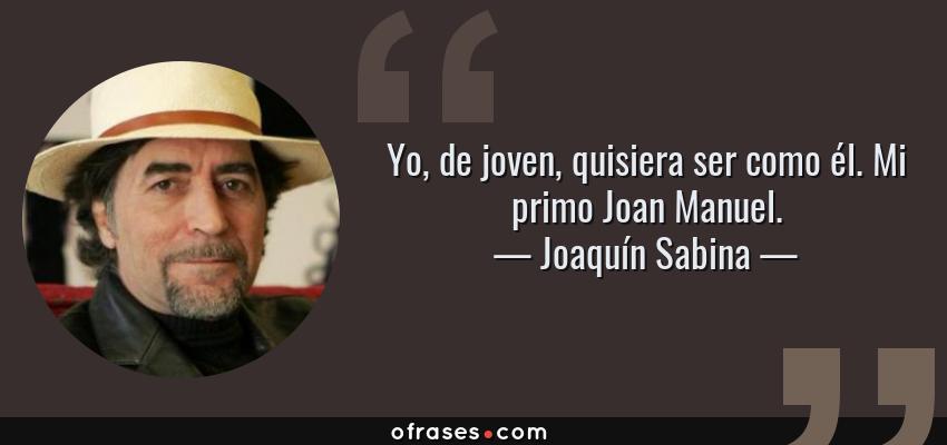 Frases de Joaquín Sabina - Yo, de joven, quisiera ser como él. Mi primo Joan Manuel.