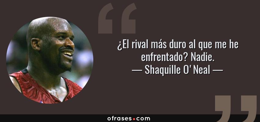 Frases de Shaquille O'Neal - ¿El rival más duro al que me he enfrentado? Nadie.