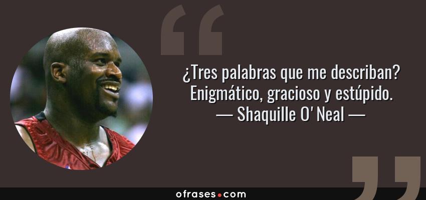 Frases de Shaquille O'Neal - ¿Tres palabras que me describan? Enigmático, gracioso y estúpido.