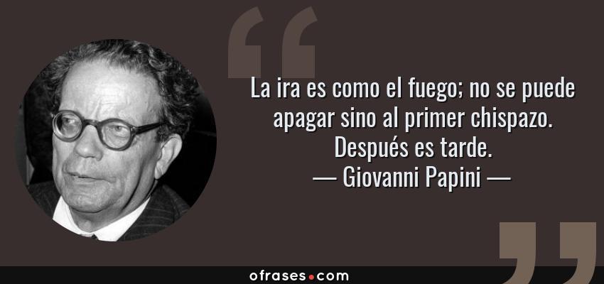 Frases de Giovanni Papini - La ira es como el fuego; no se puede apagar sino al primer chispazo. Después es tarde.