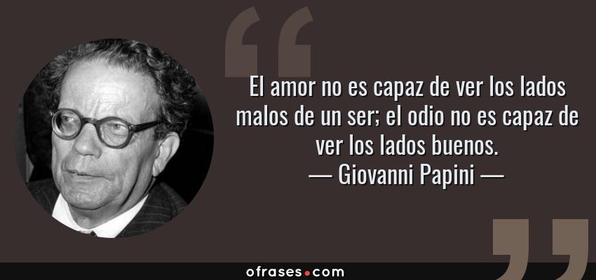 Frases de Giovanni Papini - El amor no es capaz de ver los lados malos de un ser; el odio no es capaz de ver los lados buenos.