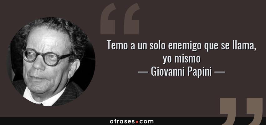 Frases de Giovanni Papini - Temo a un solo enemigo que se llama, yo mismo