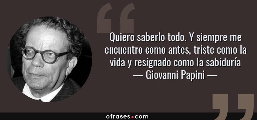 Frases de Giovanni Papini - Quiero saberlo todo. Y siempre me encuentro como antes, triste como la vida y resignado como la sabiduría