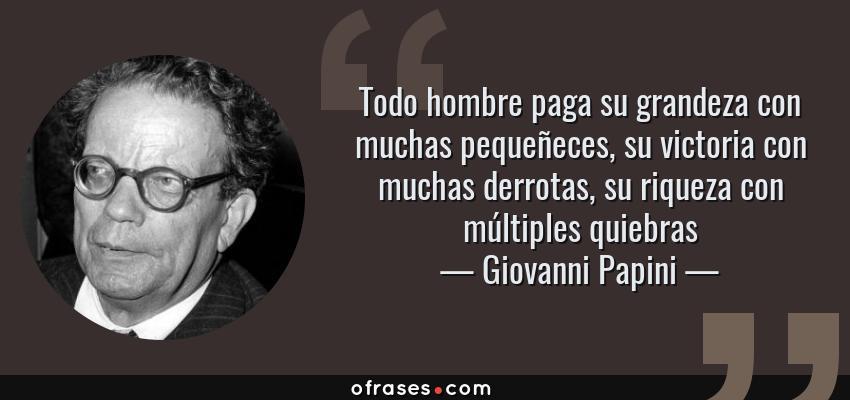 Frases de Giovanni Papini - Todo hombre paga su grandeza con muchas pequeñeces, su victoria con muchas derrotas, su riqueza con múltiples quiebras
