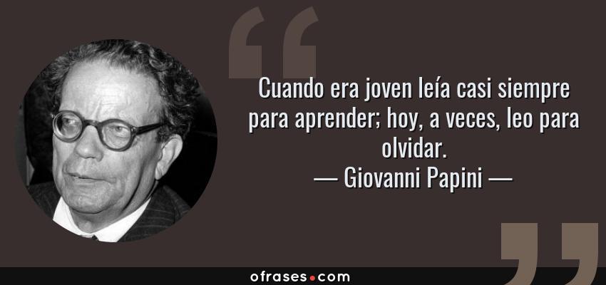 Frases de Giovanni Papini - Cuando era joven leía casi siempre para aprender; hoy, a veces, leo para olvidar.