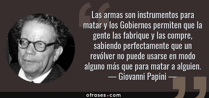 Frases de Giovanni Papini - Las armas son instrumentos para matar y los Gobiernos permiten que la gente las fabrique y las compre, sabiendo perfectamente que un revólver no puede usarse en modo alguno más que para matar a alguien.