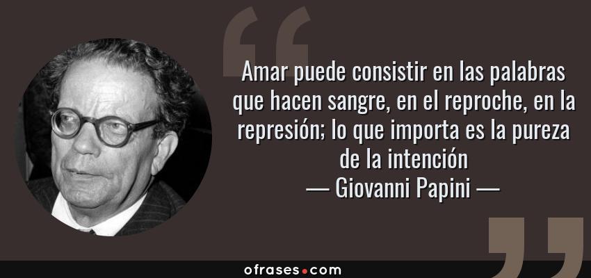 Frases de Giovanni Papini - Amar puede consistir en las palabras que hacen sangre, en el reproche, en la represión; lo que importa es la pureza de la intención