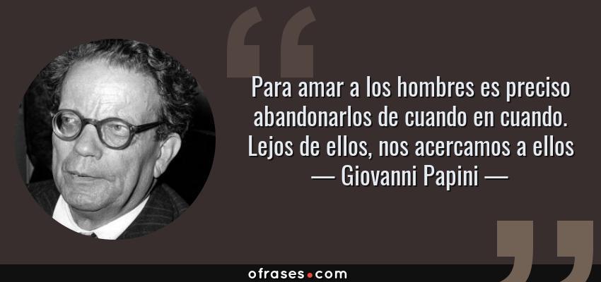 Frases de Giovanni Papini - Para amar a los hombres es preciso abandonarlos de cuando en cuando. Lejos de ellos, nos acercamos a ellos