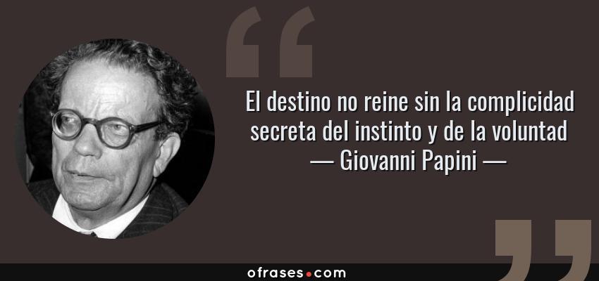 Frases de Giovanni Papini - El destino no reine sin la complicidad secreta del instinto y de la voluntad
