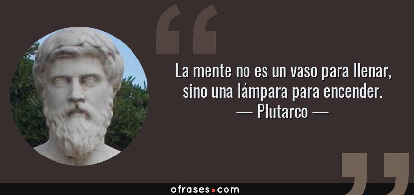 Frases de Plutarco - La mente no es un vaso para llenar, sino una lámpara para encender.