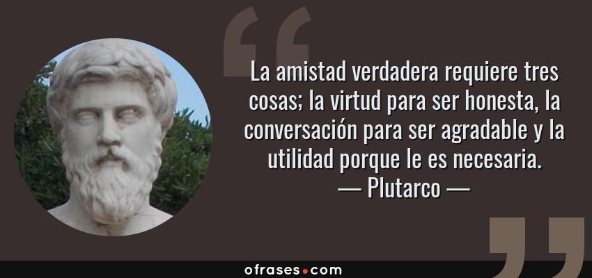 Frases de Plutarco - La amistad verdadera requiere tres cosas; la virtud para ser honesta, la conversación para ser agradable y la utilidad porque le es necesaria.