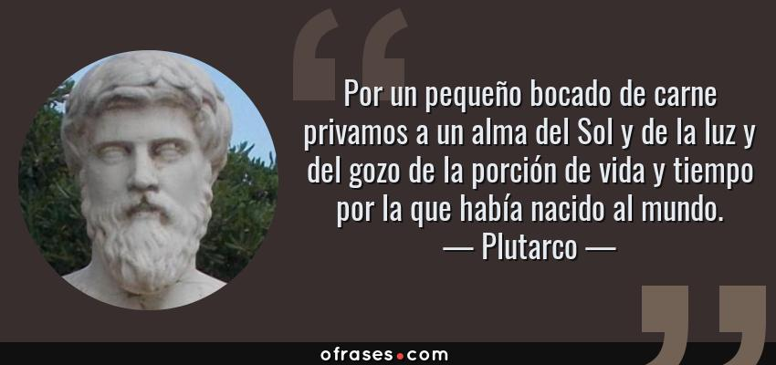 Frases de Plutarco - Por un pequeño bocado de carne privamos a un alma del Sol y de la luz y del gozo de la porción de vida y tiempo por la que había nacido al mundo.