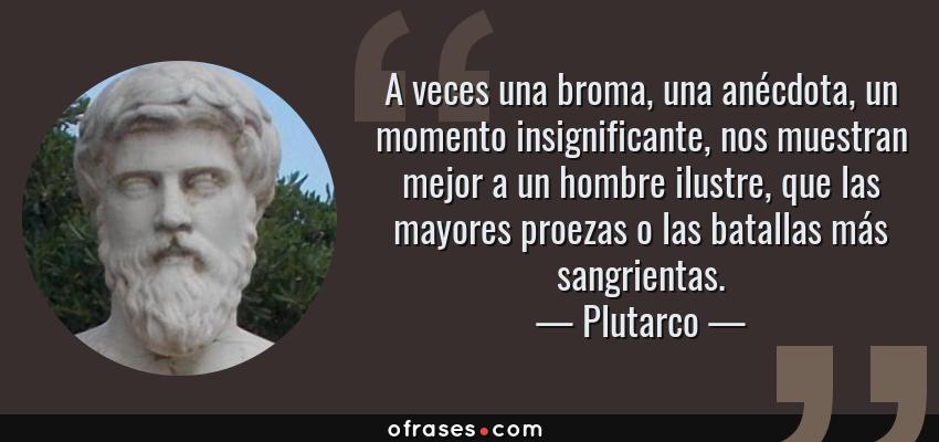 Frases de Plutarco - A veces una broma, una anécdota, un momento insignificante, nos muestran mejor a un hombre ilustre, que las mayores proezas o las batallas más sangrientas.