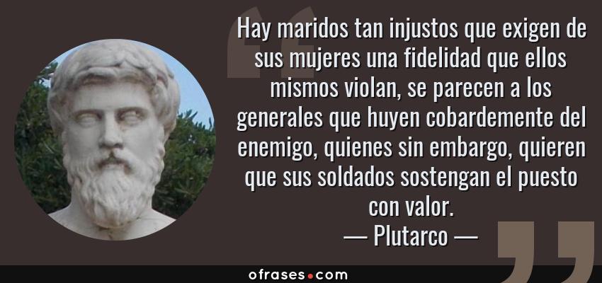 Frases de Plutarco - Hay maridos tan injustos que exigen de sus mujeres una fidelidad que ellos mismos violan, se parecen a los generales que huyen cobardemente del enemigo, quienes sin embargo, quieren que sus soldados sostengan el puesto con valor.