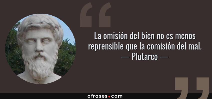Frases de Plutarco - La omisión del bien no es menos reprensible que la comisión del mal.
