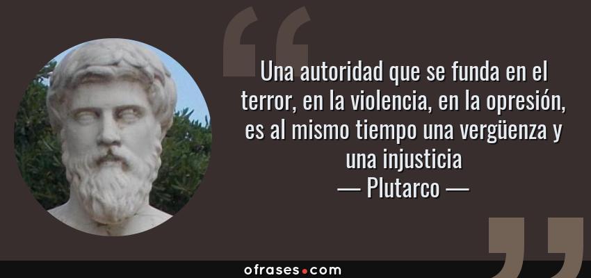 Frases de Plutarco - Una autoridad que se funda en el terror, en la violencia, en la opresión, es al mismo tiempo una vergüenza y una injusticia