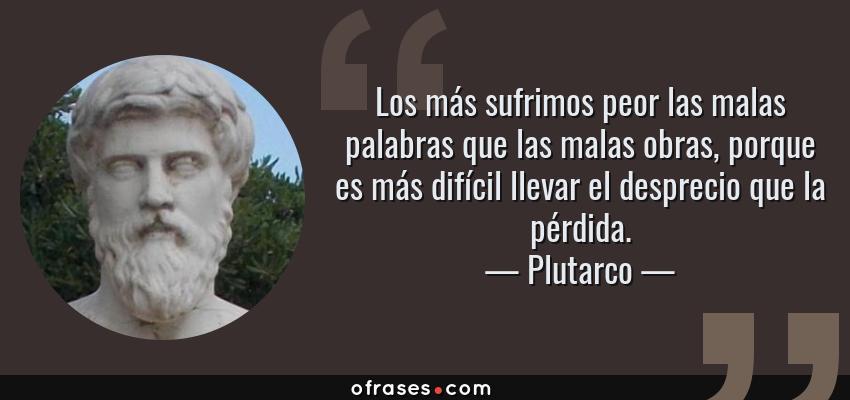 Frases de Plutarco - Los más sufrimos peor las malas palabras que las malas obras, porque es más difícil llevar el desprecio que la pérdida.