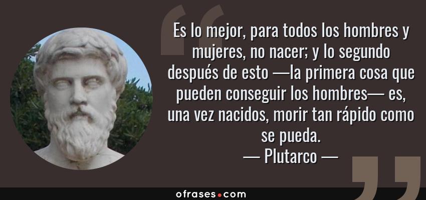Frases de Plutarco - Es lo mejor, para todos los hombres y mujeres, no nacer; y lo segundo después de esto —la primera cosa que pueden conseguir los hombres— es, una vez nacidos, morir tan rápido como se pueda.