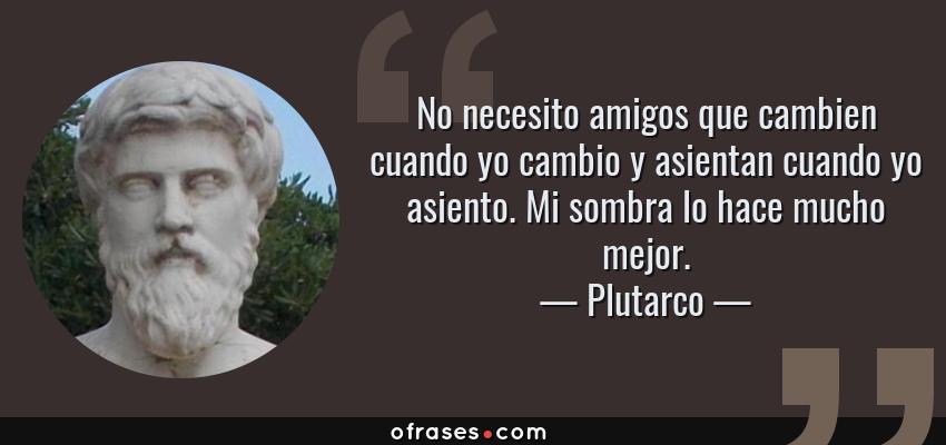 Frases de Plutarco - No necesito amigos que cambien cuando yo cambio y asientan cuando yo asiento. Mi sombra lo hace mucho mejor.