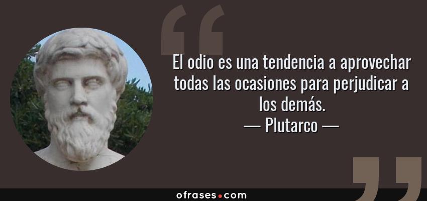 Frases de Plutarco - El odio es una tendencia a aprovechar todas las ocasiones para perjudicar a los demás.