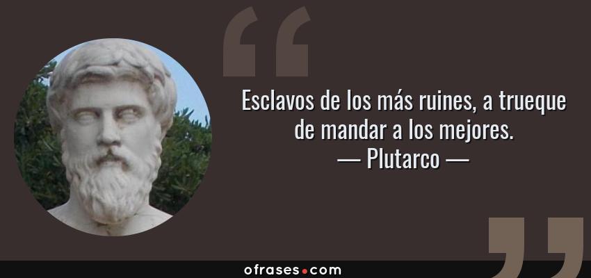 Frases de Plutarco - Esclavos de los más ruines, a trueque de mandar a los mejores.