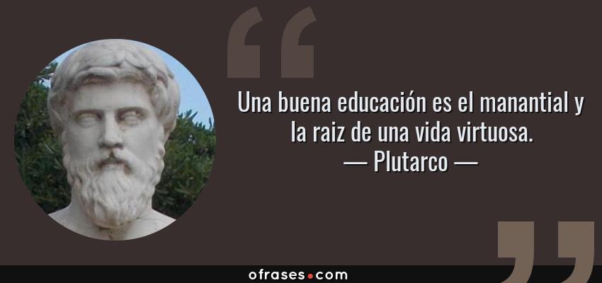 Plutarco Una Buena Educación Es El Manantial Y La Raiz De
