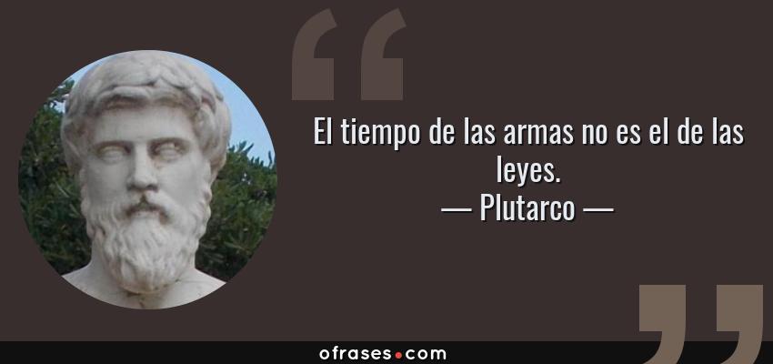 Frases de Plutarco - El tiempo de las armas no es el de las leyes.