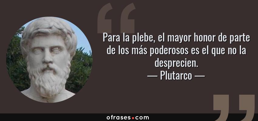 Frases de Plutarco - Para la plebe, el mayor honor de parte de los más poderosos es el que no la desprecien.