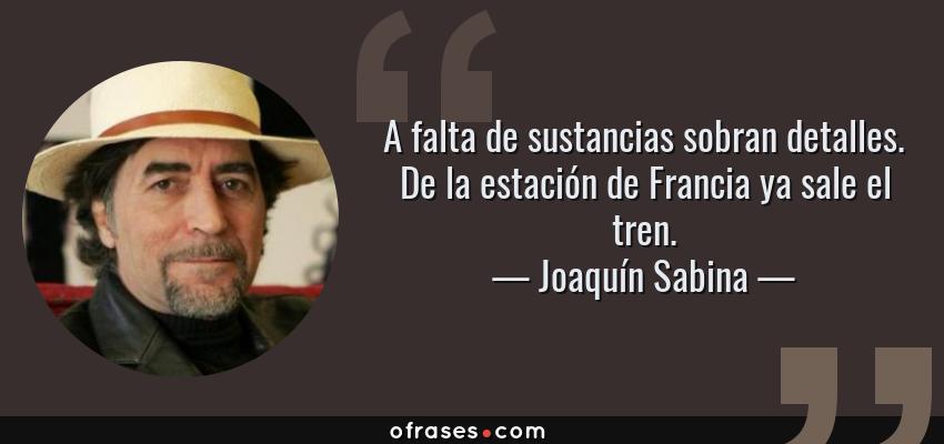 Frases de Joaquín Sabina - A falta de sustancias sobran detalles. De la estación de Francia ya sale el tren.
