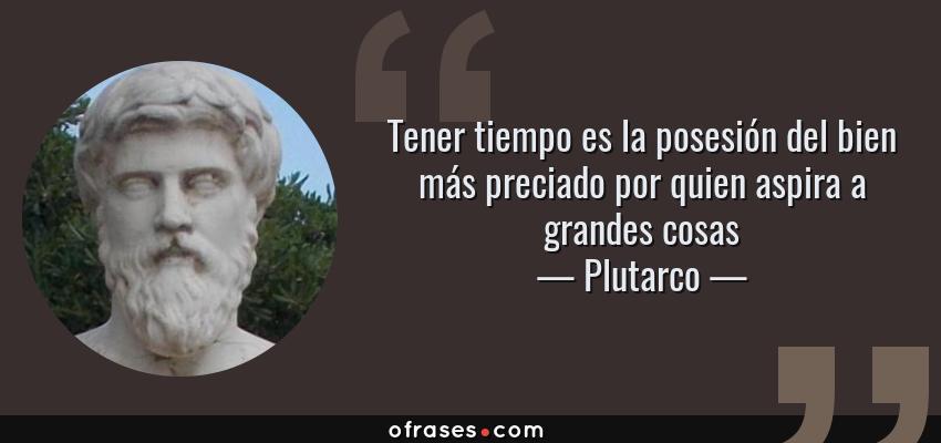 Frases de Plutarco - Tener tiempo es la posesión del bien más preciado por quien aspira a grandes cosas