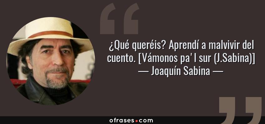 Frases de Joaquín Sabina - ¿Qué queréis? Aprendí a malvivir del cuento. [Vámonos pa'l sur (J.Sabina)]