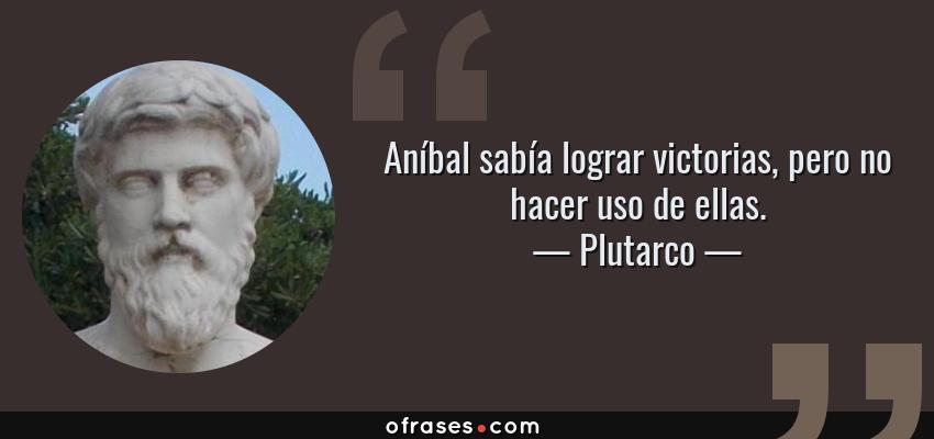 Frases de Plutarco - Aníbal sabía lograr victorias, pero no hacer uso de ellas.