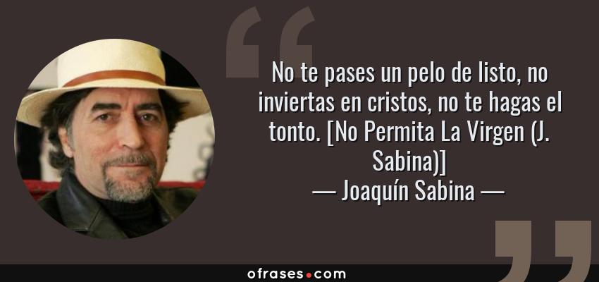 Frases de Joaquín Sabina - No te pases un pelo de listo, no inviertas en cristos, no te hagas el tonto. [No Permita La Virgen (J. Sabina)]