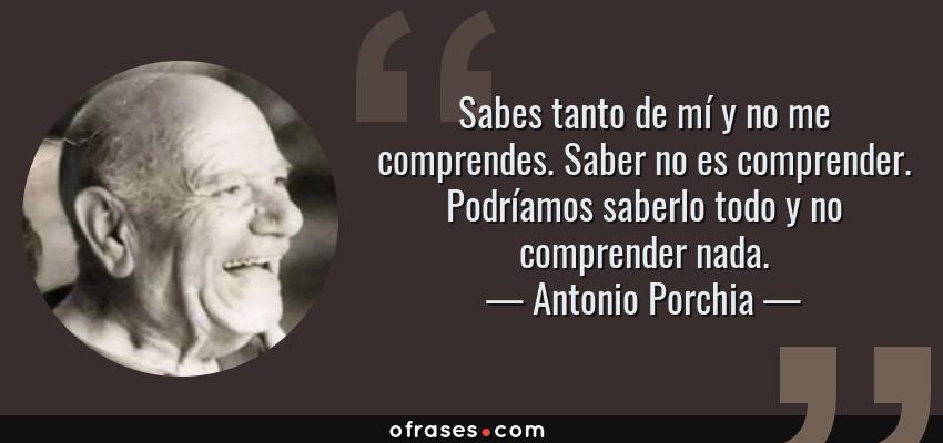 Frases de Antonio Porchia - Sabes tanto de mí y no me comprendes. Saber no es comprender. Podríamos saberlo todo y no comprender nada.
