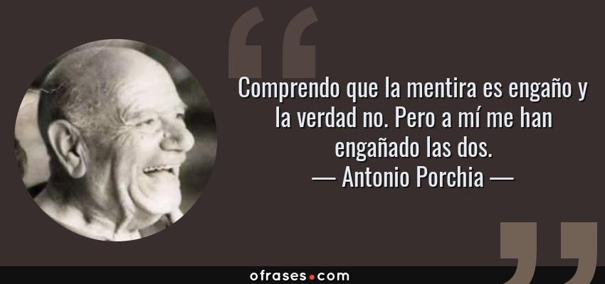 Frases de Antonio Porchia - Comprendo que la mentira es engaño y la verdad no. Pero a mí me han engañado las dos.