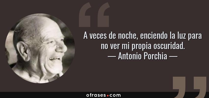 Frases de Antonio Porchia - A veces de noche, enciendo la luz para no ver mi propia oscuridad.
