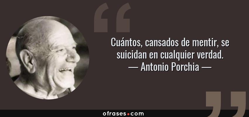 Frases de Antonio Porchia - Cuántos, cansados de mentir, se suicidan en cualquier verdad.
