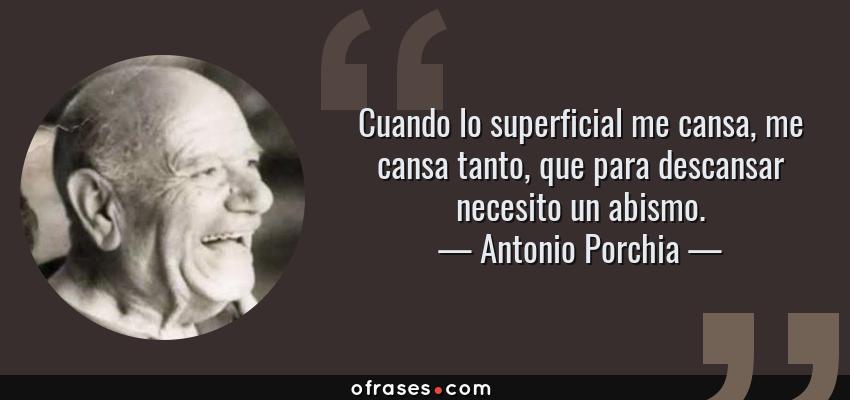 Frases de Antonio Porchia - Cuando lo superficial me cansa, me cansa tanto, que para descansar necesito un abismo.