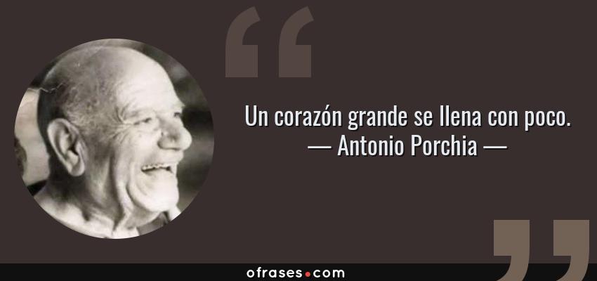 Frases de Antonio Porchia - Un corazón grande se llena con poco.