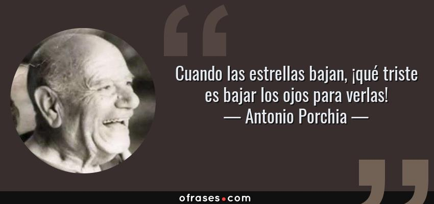 Frases de Antonio Porchia - Cuando las estrellas bajan, ¡qué triste es bajar los ojos para verlas!