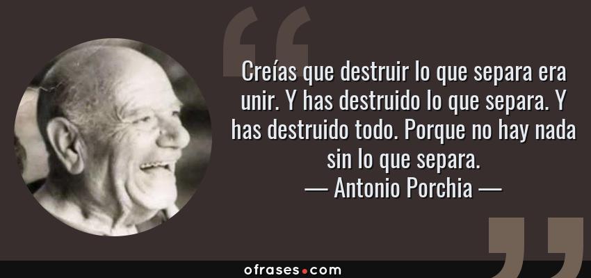 Frases de Antonio Porchia - Creías que destruir lo que separa era unir. Y has destruido lo que separa. Y has destruido todo. Porque no hay nada sin lo que separa.
