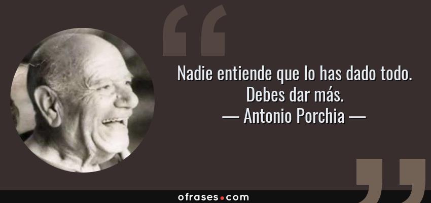 Frases de Antonio Porchia - Nadie entiende que lo has dado todo. Debes dar más.