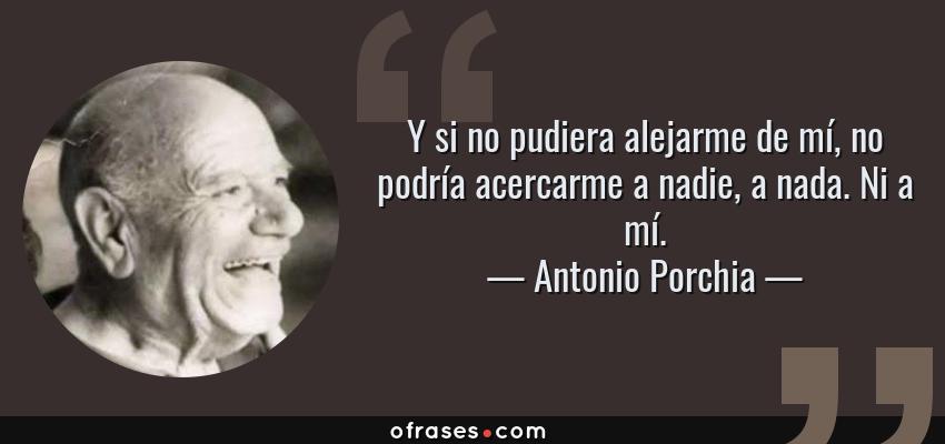 Frases de Antonio Porchia - Y si no pudiera alejarme de mí, no podría acercarme a nadie, a nada. Ni a mí.