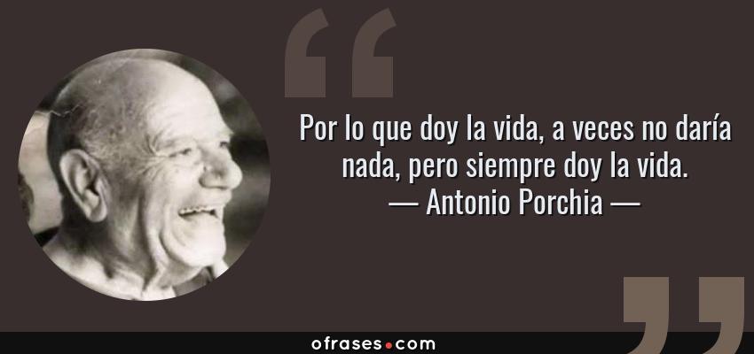 Frases de Antonio Porchia - Por lo que doy la vida, a veces no daría nada, pero siempre doy la vida.