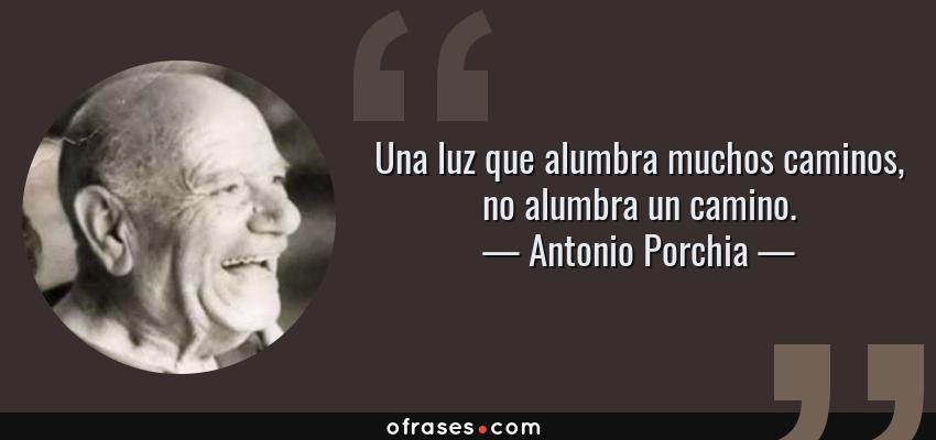 Frases de Antonio Porchia - Una luz que alumbra muchos caminos, no alumbra un camino.