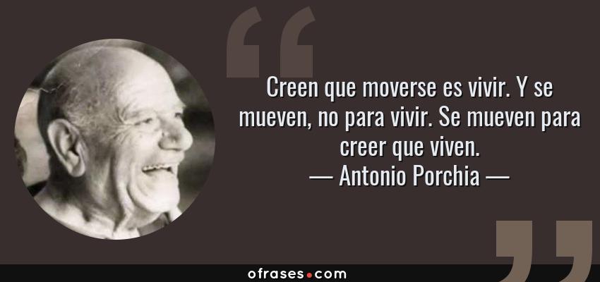 Frases de Antonio Porchia - Creen que moverse es vivir. Y se mueven, no para vivir. Se mueven para creer que viven.