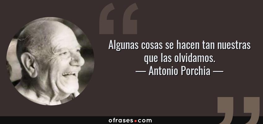 Frases de Antonio Porchia - Algunas cosas se hacen tan nuestras que las olvidamos.